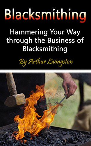 Blacksmithing: Hammering Your Way through the Business of Blacksmithing by [Livingston, Arthur]