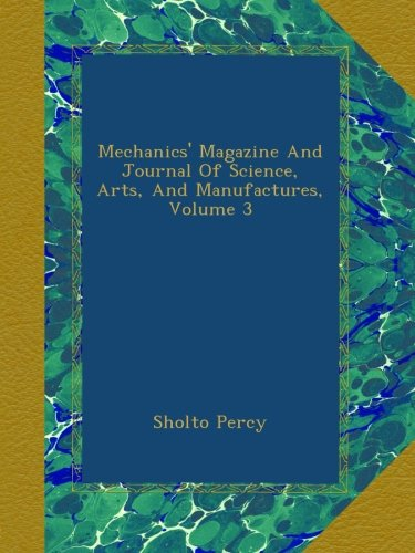 Download Mechanics' Magazine And Journal Of Science, Arts, And Manufactures, Volume 3 pdf