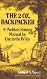The 2 Oz. Backpacker: A Problem Solving Manual for Use in the Wilds