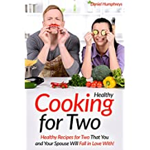 Healthy Cooking for Two: Healthy Recipes for Two That You and Your Spouse Will Fall in Love With!