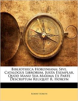 Bibliotheca Hoblyniana: Sive, Catalogus Librorum, Juxta Exemplar, Quod Manu Sua Maxima Ex Parte Descriptum Reliquit R. Hoblyn