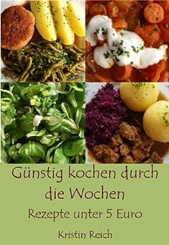 Günstig kochen durch die Wochen  -  Rezepte unter 5 Euro (German Edition) by [Reich, Kristin]
