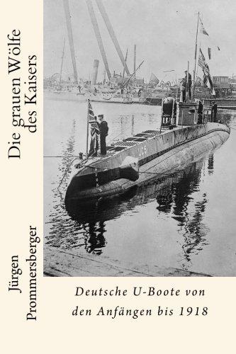 Die grauen Wölfe des Kaisers: Deutsche U-Boote von den Anfängen bis 1918