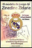 El Modelo de Juego de Zinedine Zidane (Así juega el Real Madrid de Zidane. Las Claves Para Ganar la Undécima Liga de Campeones de los Merengues) (Spanish Edition)
