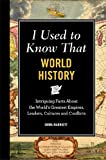 I Used to Know That: World History: Intriguing Facts About the World's Greatest Empires, Leader's, Cultures and Conflicts