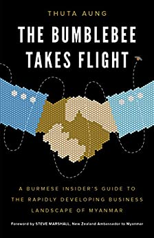 The Bumblebee Takes Flight: A Burmese Insider's Guide to the Rapidly Developing Business Landscape of Myanmar by [Aung, Thuta]