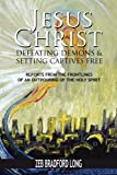 img - for Jesus Christ Defeating Demons and Setting the Captives Free: Reports from the Frontlines of an Outpouring of the Holy Spirit book / textbook / text book