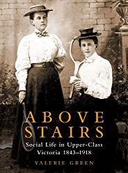 Above Stairs: Social Life in Upper-Class Victoria 1843-1918