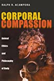 Corporal Compassion : Animal Ethics and Philosophy of Body, Acampora, Ralph R., 0822942852