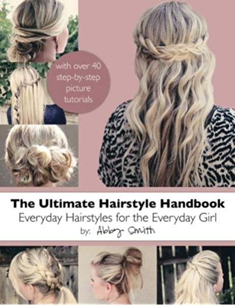The Ultimate Hairstyle Handbook Everyday Hairstyles For The Everyday Girl Smith Abby 9781481127165 Amazon Com Books