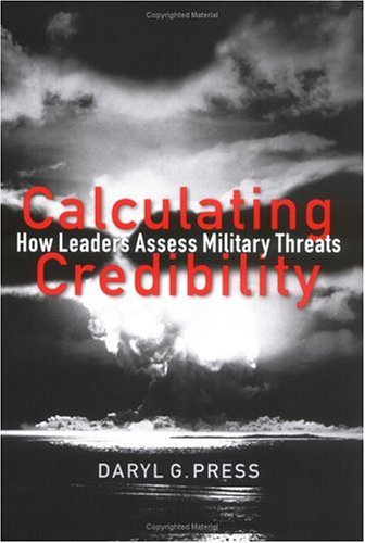 Read Online Calculating Credibility: How Leaders Assess Military Threats (Cornell Studies in Security Affairs) pdf