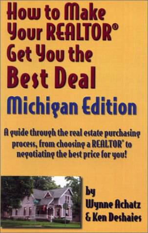 How to Make Your Realtor Get You the Best Deal: Michigan : A Guide Through the Real Estate Purchasing Process, from Choosing a Realtor to Negotiating the Besy Price for You!