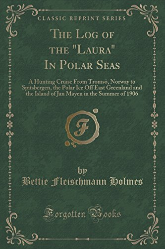 The Log of the Laura in Polar Seas: A Hunting Cruise from Tromso, Norway to Spitsbergen, the Polar Ice Off East Greenland and the Island of Jan Mayen in the Summer of 1906 (Classic Reprint)