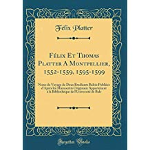Félix Et Thomas Platter a Montpellier, 1552-1559, 1595-1599: Notes de Voyage de Deux Étudiants Balois Publiées d'Après Les Manuscrits Originaux Appartenant À La Bibliothèque de l'Université de Bale (Classic Reprint)