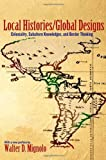 Local Histories/Global Designs : Coloniality, Subaltern Knowledges, and Border Thinking, Mignolo, Walter D., 0691156093