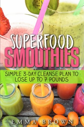 Superfood Smoothies: Simple 3-Day Cleanse Plan To Lose Up to 7 Pounds by Ms Emma Brown