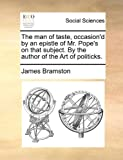 The Man of Taste, Occasion'D by an Epistle of Mr Pope's on That Subject by the Author of the Art of Politicks, James Bramston, 1170497918