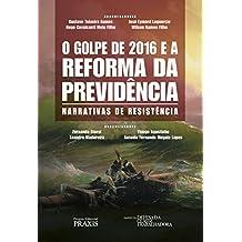 O Golpe de 2016 e a reforma da previdência: Narrativas de resistência (Projeto Editorial Praxis)