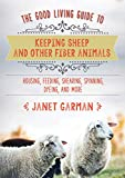 The Good Living Guide to Keeping Sheep and Other Fiber Animals: Housing, Feeding, Shearing, Spinning, Dyeing, and More: Raising Fiber Animals and Shearing, Carding, Spinning, and Dyeing Wool