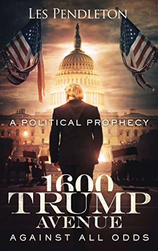 1600 Trump Avenue: Against All Odds - A Political Prophecy by [Pendleton, Les]