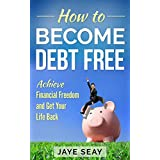 How to Become Debt Free: Achieve Financial Freedom and Get Your Life Back