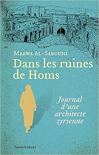 Dans les ruines de Homs : Journal dune architecte syrienne