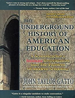 The Underground History of American Education: A School Teacher's Intimate Investigation Into the Problem of Modern Schooling by [Gatto, John Taylor]