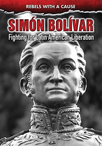 Simon Bolivar: Fighting for Latin American Liberation (Rebels With a Cause)