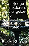 How to judge architecture: a popular guide to the appreciation of buildings (Illustrated)