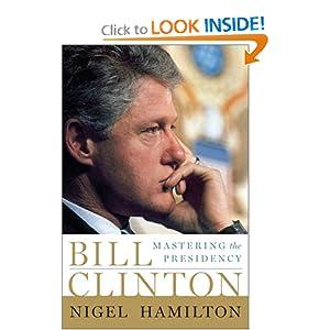 Bill Clinton: Mastering the Presidency Nigel Hamilton
