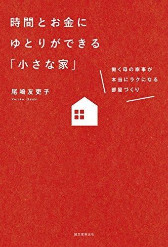 時間とお金にゆとりができる「小さな家」: 働く母の家事が本当にラクになる部屋づくり