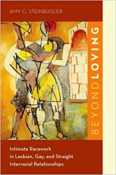 Book Beyond Loving: Intimate Racework in Lesbian, Gay, and Straight Interracial Relationships