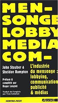 L'industrie du mensonge : Lobbying, communication, publicité et médias par John Stauber