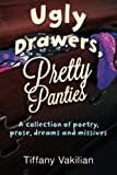 Ugly Drawers, Pretty Panties : A Collection of Poetry, Prose, Dreams and Missives, Vakilian, Tiffany, 0984306471