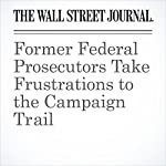 Former Federal Prosecutors Take Frustrations to the Campaign Trail | Aruna Viswanatha
