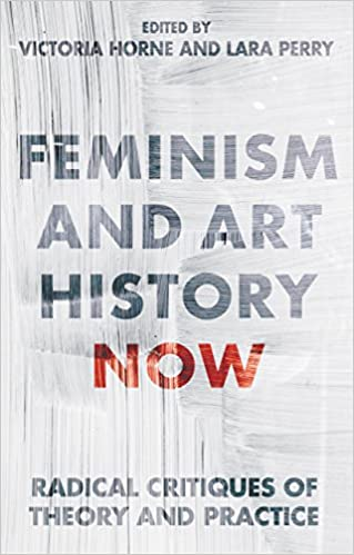 Feminism and Art History Now: Radical Critiques of Theory and Practice (International Library of Visual Culture)
