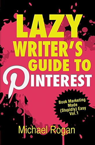 Lazy Writer's Guide to Pinterest: Book Marketing Made (Stupidly) Easy Vol.1