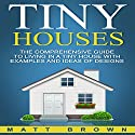 Tiny Houses: The Comprehensive Guide to Living in a Tiny House with Examples and Ideas of Designs Audiobook by Matt Brown Narrated by Barth Buchmann
