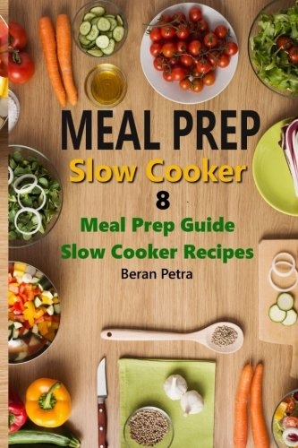 Meal Prep - Slow Cooker 8: Meal Prep Guide - Slow Cooker Recipes (Volume 8) by Beran Petra