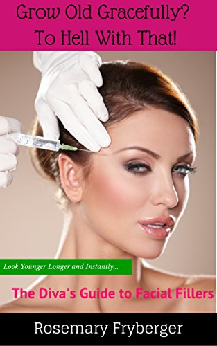 (Grow Old Gracefully? To Hell With That!: The Diva's Guide To Facial Fillers)