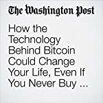 How the Technology Behind Bitcoin Could Change Your Life, Even If You Never Buy a Single Coin | Hayley Tsukayama