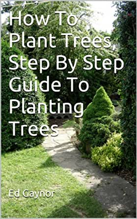 How to plant trees step by step guide to planting trees kindle edition by ed gaynor crafts - Fir tree planting instructions a vigorous garden ...