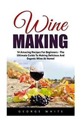 Wine Making: 14 Amazing Recipes for Beginners - The Ultimate Guide to Making Delicious and Organic Wine at Home! (Home Brew, Wine Making, Wine Recipes)