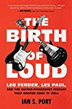 The Birth of Loud: Leo Fender, Les Paul, and the