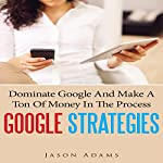 Google Strategies: Dominate Google and Make a Ton of Money in the Process | Jason Adams