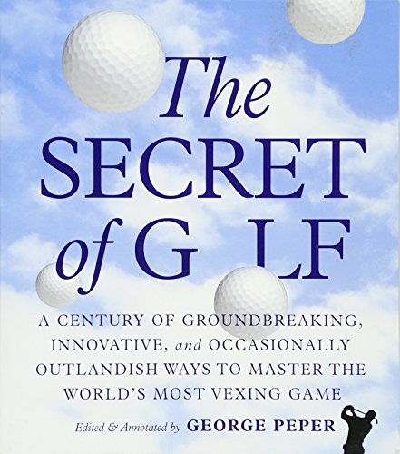 (The Secret of Golf: A Century of Groundbreaking, Innovative, and Occasionally Outlandish Ways to Master the World's Most Vexing Game)