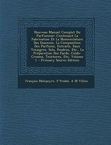 Nouveau Manuel Complet Du Parfumeur: Contenant La Fabrication Et La Nomenclature Des Essences, La Composition Des Parfums, Extraits, Eaux Vinaigres, ... Teintures, Etc, Volume 1 (French Edition)