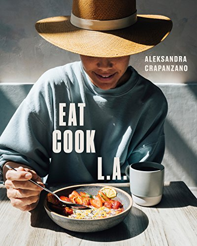 EAT COOK L.A.: Recipes from the City of Angels by Aleksandra Crapanzano