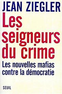 Les seigneurs du crime : les nouvelles mafias contre la démocratie, Ziegler, Jean