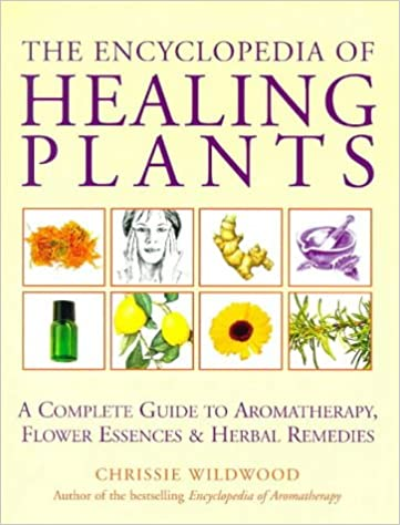 The Encyclopedia Of Healing Plants A Complete Guide To Aromatherapy